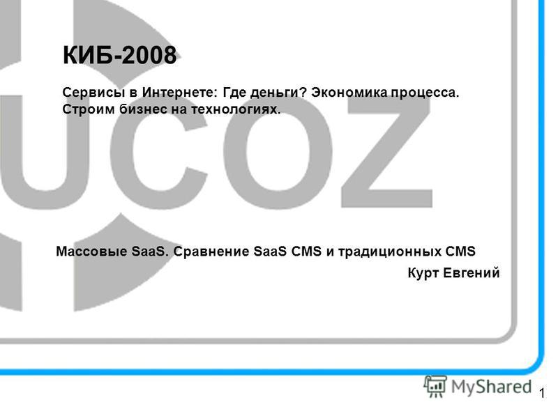 КИБ-2008 Сервисы в Интернете: Где деньги? Экономика процесса. Строим бизнес на технологиях. Массовые SaaS. Сравнение SaaS CMS и традиционных CMS Курт Евгений 1