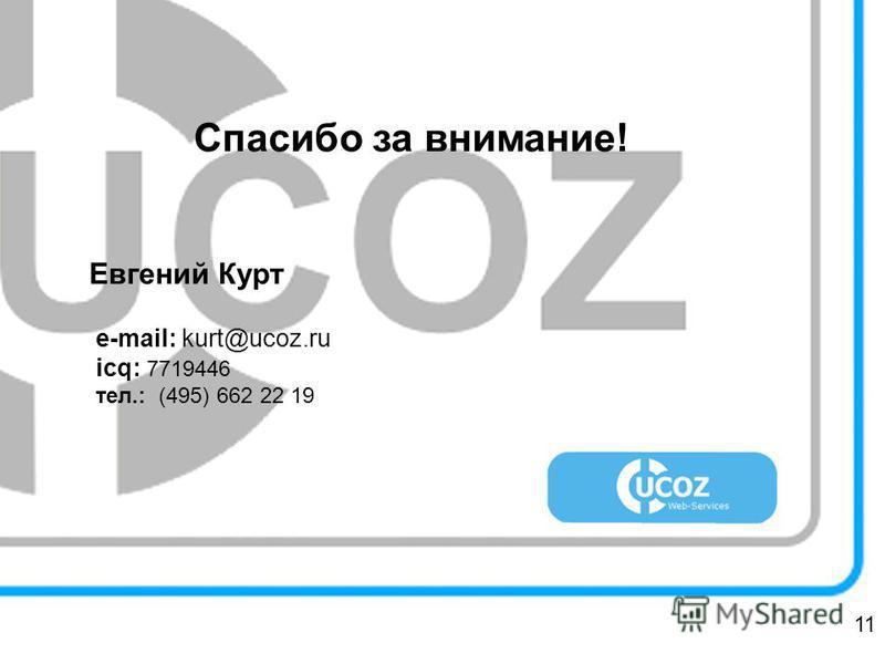 Спасибо за внимание! Евгений Курт e-mail: kurt@ucoz.ru icq: 7719446 тел.: (495) 662 22 19 11
