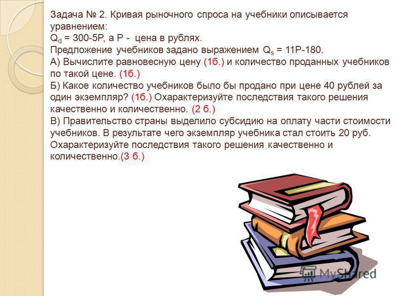Задача 2. Кривая рыночного спроса на учебники описывается уравнением: Q d = 300-5P, а Р - цена в рублях. Предложение учебников задано выражением Q s = 11P-180. А) Вычислите равновесную цену (1 б.) и количество проданных учебников по такой цене. (1 б.