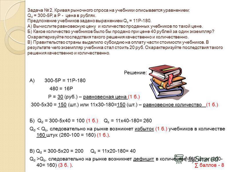 Задача 2. Кривая рыночного спроса на учебники описывается уравнением: Q d = 300-5P, а Р - цена в рублях. Предложение учебников задано выражением Q s = 11P-180. А) Вычислите равновесную цену и количество проданных учебников по такой цене. Б) Какое кол