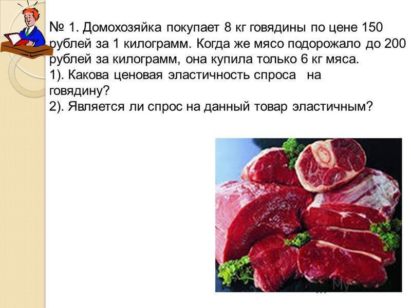 1. Домохозяйка покупает 8 кг говядины по цене 150 рублей за 1 килограмм. Когда же мясо подорожало до 200 рублей за килограмм, она купила только 6 кг мяса. 1). Какова ценовая эластичность спроса на говядину? 2). Является ли спрос на данный товар эласт