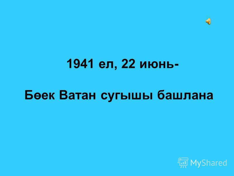 1941 ел, 22 июнь- Бөек Ватан сугышы башлана