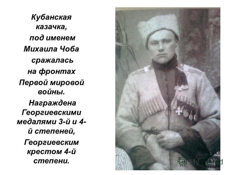 Кубанская казачка, под именем Михаила Чоба сражалась на фронтах Первой мировой войны. Награждена Георгиевскими медалями 3-й и 4- й степеней, Георгиевским крестом 4-й степени.
