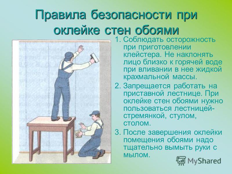Правила безопасности при оклейке стен обоями 1. Соблюдать осторожность при приготовлении клейстера. Не наклонять лицо близко к горячей воде при вливании в нее жидкой крахмальной массы. 2. Запрещается работать на приставной лестнице. При оклейке стен