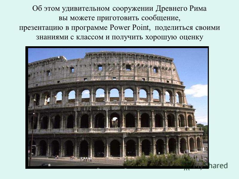 Об этом удивительном сооружении Древнего Рима вы можете приготовить сообщение, презентацию в программе Power Point, поделиться своими знаниями с классом и получить хорошую оценку