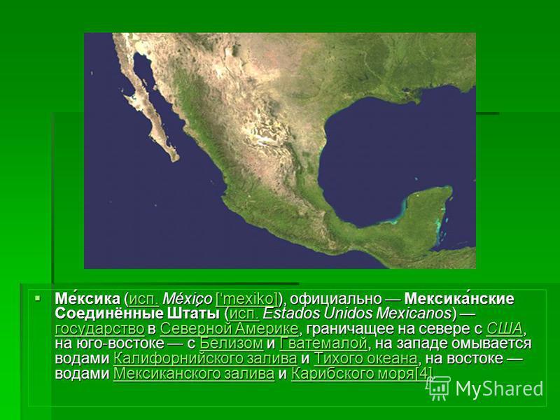 Ме́киска (исп. México [ ˈ mexiko]), официально Мекиска́нские Соединённые Шта́ты (исп. Estados Unidos Mexicanos) государство в Северной Америке, граничащее на севере с США, на юго-востоке с Белизом и Гватемалой, на западе омывается водами Калифорнийск