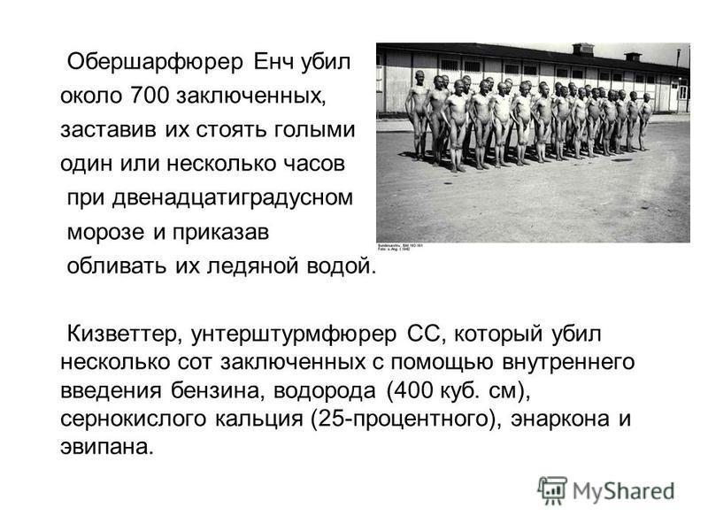 Обершарфюрер Енч убил около 700 заключенных, заставив их стоять голыми один или несколько часов при двенадцатиградусном морозе и приказав обливать их ледяной водой. Кизветтер, унтерштурмфюрер СС, который убил несколько сот заключенных с помощью вн