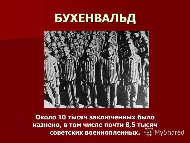 БУХЕНВАЛЬД Около 10 тысяч заключенных было казнено, в том числе почти 8,5 тысяч советских военнопленныхх.