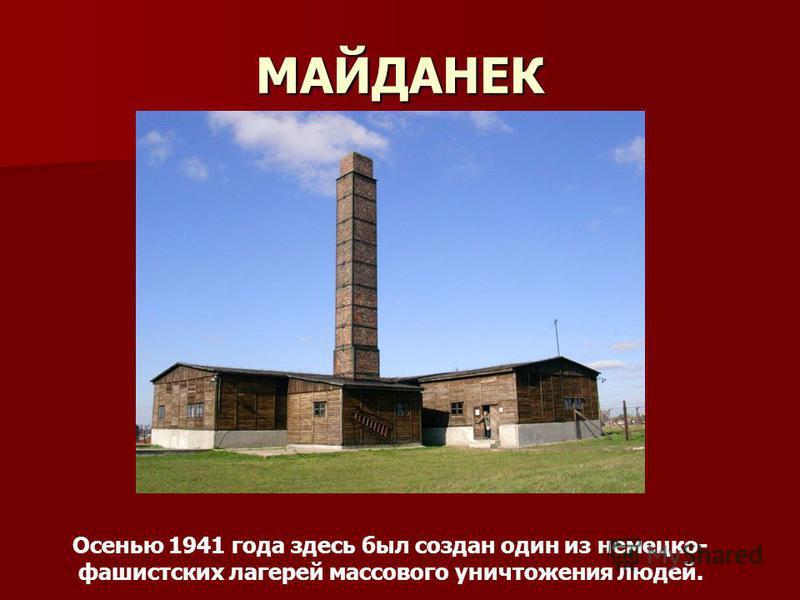 МАЙДАНЕК Осенью 1941 года здесь был создан один из немецко- фашистских лагерей массового уничтожения людей.