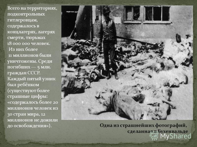 Всего на территориях, подконтрольных гитлеровцам, содержалось в концлагерях, лагерях смерти, тюрьмах 18 000 000 человек. Из них более 11 миллионов были уничтожены. Среди погибших 5 млн. граждан СССР. Каждый пятый узник был ребёнком (существуют более