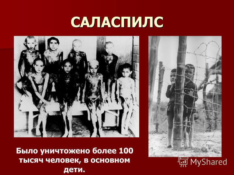 САЛАСПИЛС Было уничтожено более 100 тысяч человек, в основном дети.