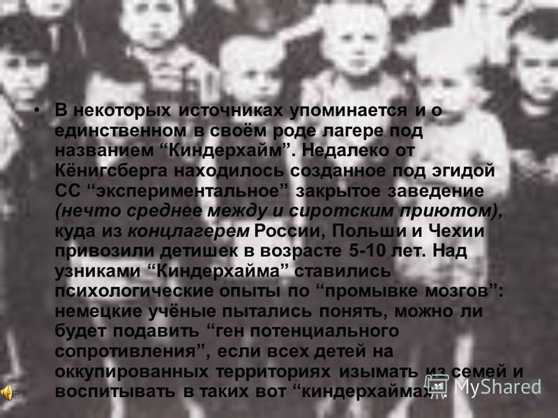 В некоторых источниках упоминается и о единственном в своём роде лагере под названием Киндерхайм. Недалеко от Кёнигсберга находилось созданное под эгидой СС экспериментальное закрытое заведение (нечто среднее между и сиротским приютом), куда из концл