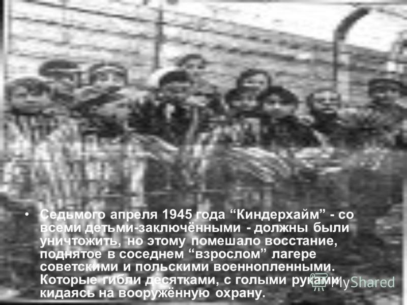 Седьмого апреля 1945 года Киндерхайм - со всеми детьми-заключёнными - должны были уничтожить, но этому помешало восстание, поднятое в соседнем взрослом лагере советскими и польскими военнопленныхми. Которые гибли десятками, с голыми руками кидаясь на