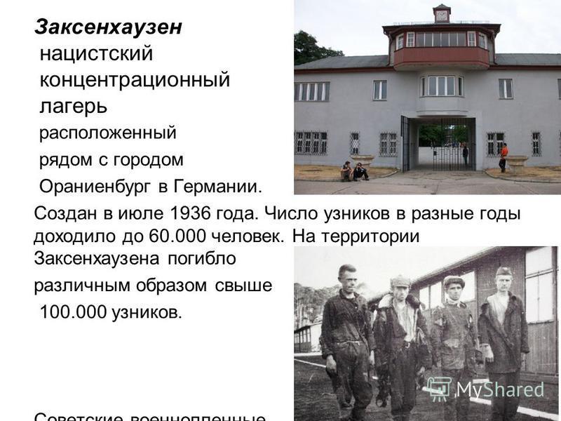 Заксенхаузен нацистский концентрационный лагерь расположенный рядом с городом Ораниенбург в Германии. Создан в июле 1936 года. Число узников в разные годы доходило до 60.000 человек. На территории Заксенхаузена погибло различным образом свыше 100.000