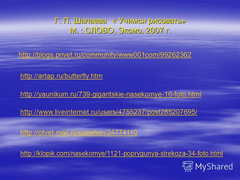 Г. П. Шалаева « Учимся рисовать» М. : СЛОВО, Эксмо, 2007 г. http://blogs.privet.ru/community/www001com/99262362 http://artap.ru/butterfly.htm http://yaunikum.ru/739-gigantskie-nasekomye-16-foto.html http://www.liveinternet.ru/users/4755237/post285207