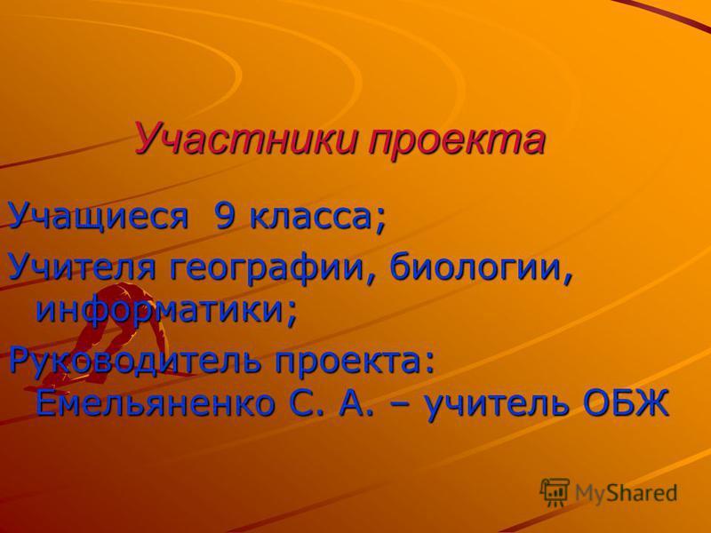 Участники проекта Учащиеся 9 класса; Учителя географии, биологии, информатики; Руководитель проекта: Емельяненко С. А. – учитель ОБЖ