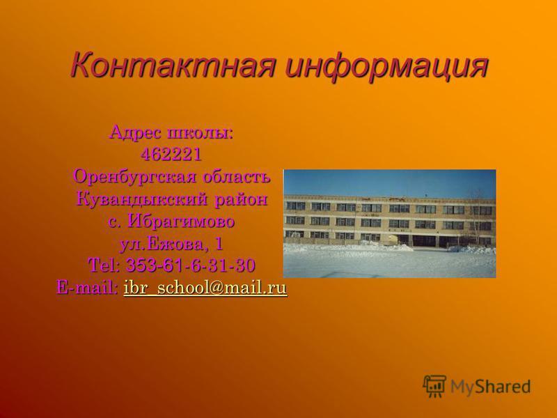 Контактная информация Адрес школы: 462221 Оренбургская область Кувандыкский район с. Ибрагимово ул.Ежова, 1 Tel: 353-61 -6-31-30 E-mail: ibr_school@mail.ru ibr_school@mail.ru