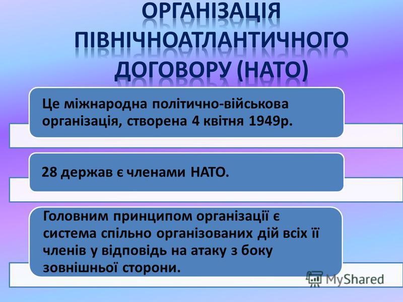 Це міжнародна політично-військова організація, створена 4 квітня 1949р. 28 держав є членами НАТО. Головним принципом організації є система спільно організованих дій всіх її членів у відповідь на атаку з боку зовнішньої сторони.