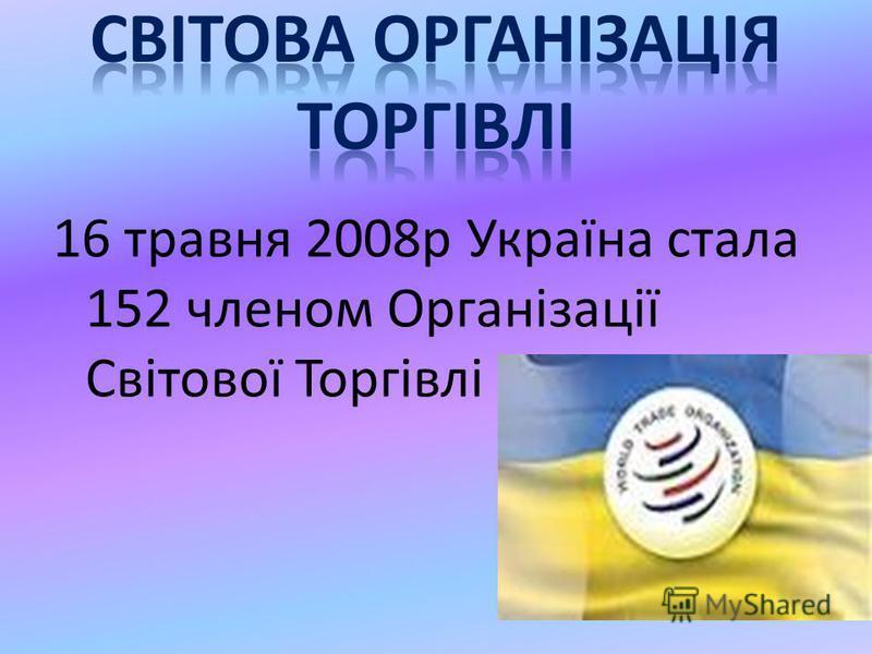 16 травня 2008р Україна стала 152 членом Організації Світової Торгівлі