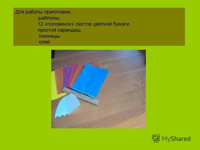 Для работы приготовим: шаблоны, 12 «половинок» листов цветной бумаги, простой карандаш, ножницы, клей.