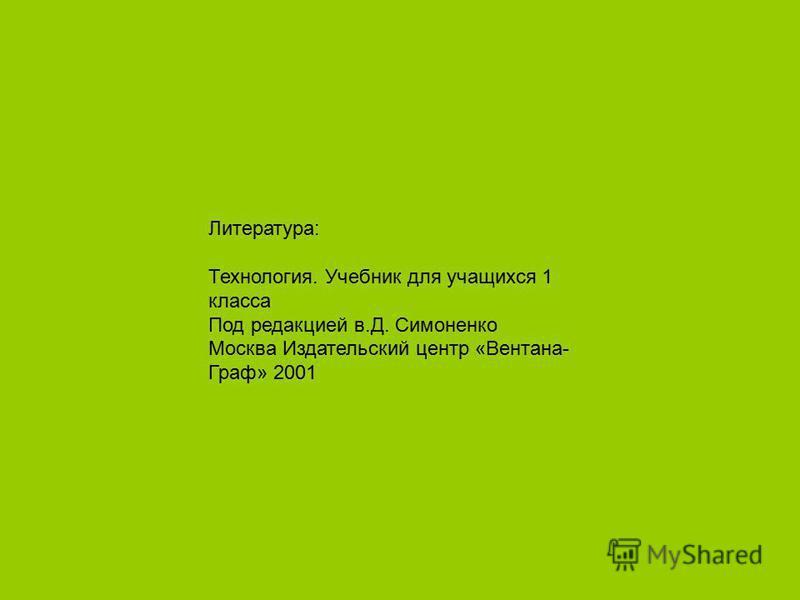 Литература: Технология. Учебник для учащихся 1 класса Под редакцией в.Д. Симоненко Москва Издательский центр «Вентана- Граф» 2001