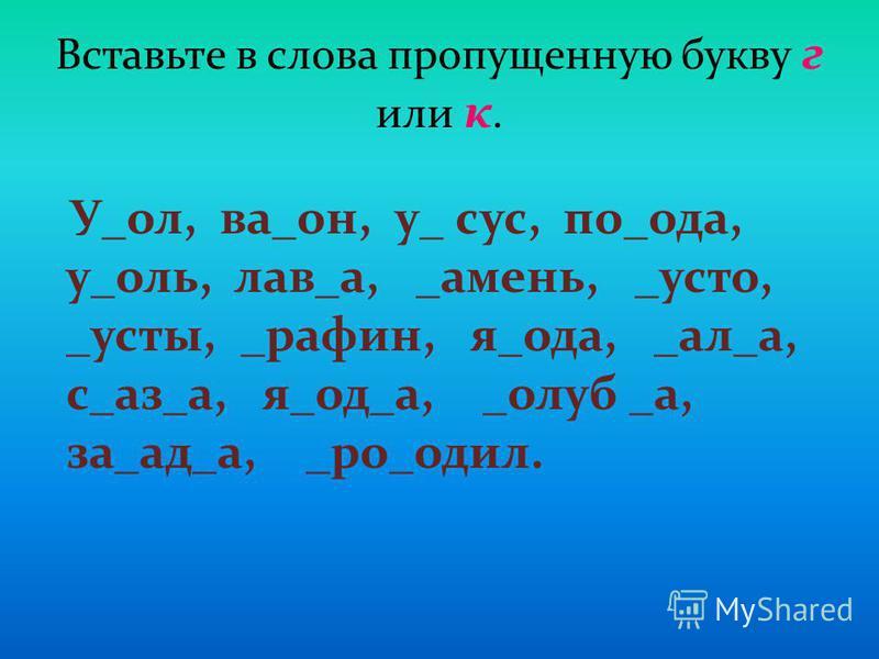 Вставьте в слова пропущенную букву г или к. У_ол, ва_он, у_ сус, по_ода, у_оль, лав_а, _амень, _усто, _осты, _рафин, я_ода, _ал_а, с_аз_а, я_од_а, _голуб _а, за_ад_а, _ро_одел.