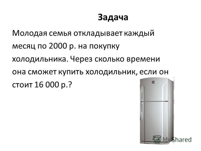 Задача Молодая семья откладывает каждый месяц по 2000 р. на покупку холодильника. Через сколько времени она сможет купить холодильник, если он стоит 16 000 р.?