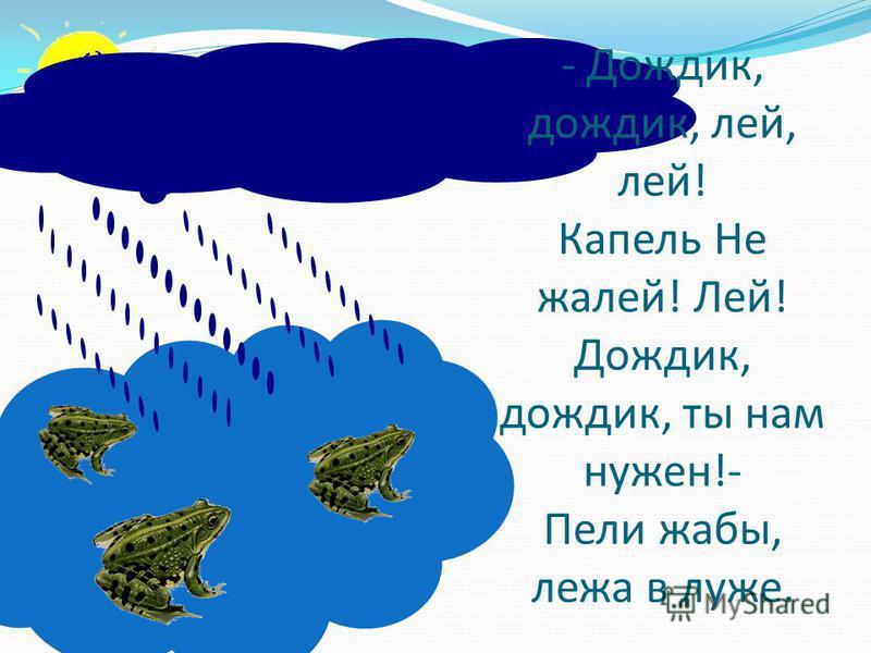 - Дождик, дождик, лей, лей! Капель Не жалей! Лей! Дождик, дождик, ты нам нужен!- Пели жабы, лежа в луже.