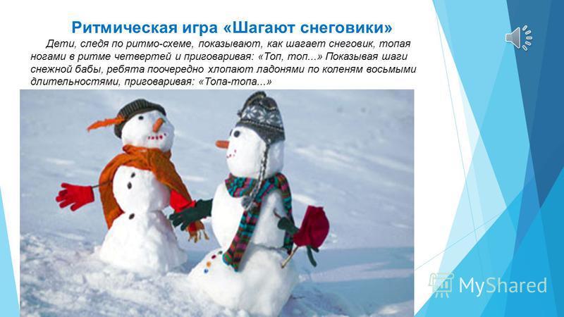 Ритмическая игра «Шагают снеговики» Дети, следя по ритму-схеме, показывают, как шагает снеговик, топая ногами в ритме четвертей и приговаривая: «Топ, топ...» Показывая шаги снежной бабы, ребята поочередно хлопают ладонями по коленям восьмыми длительн