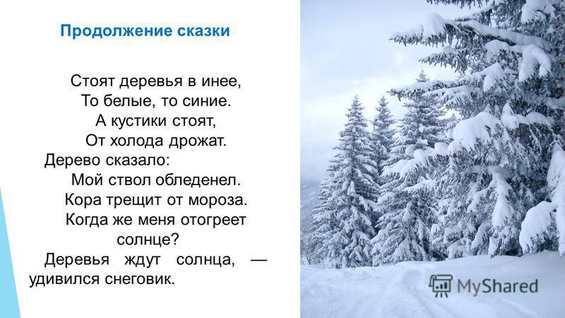 Стоят деревья в инее, То белые, то синие. А кустики стоят, От холода дрожат. Дерево сказало: Мой ствол обледенел. Кора трещит от мороза. Когда же меня отогреет солнце? Деревья ждут солнца, удивился снеговик. Продолжение сказки