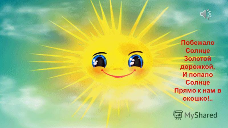 Побежало Солнце Золотой дорожкой, И попало Солнце Прямо к нам в окошко!..