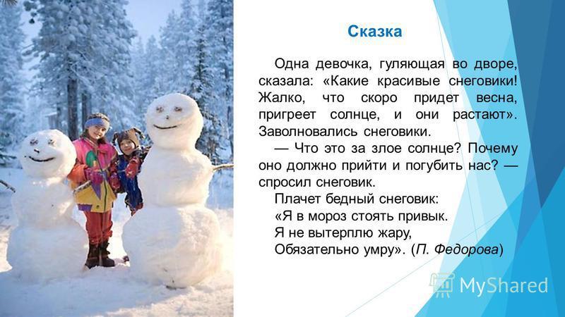 Сказка Одна девочка, гуляющая во дворе, сказала: «Какие красивые снеговики! Жалко, что скоро придет весна, пригреет солнце, и они растают». Заволновались снеговики. Что это за злое солнце? Почему оно должно прийти и погубить нас? спросил снеговик. Пл