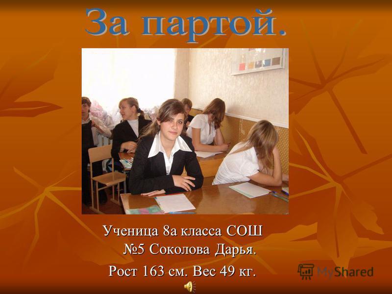 Ученица 8 а класса СОШ 5 Соколова Дарья. Рост 163 см. Вес 49 кг.