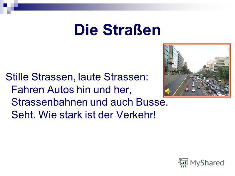 Die Straßen Stille Strassen, laute Strassen: Fahren Autos hin und her, Strassenbahnen und auch Busse. Seht. Wie stark ist der Verkehr!