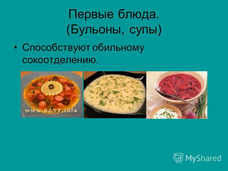Первые блюда. (Бульоны, супы) Способствуют обильному сокоотделению.