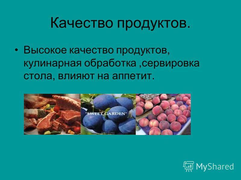 Качество продуктов. Высокое качество продуктов, кулинарная обработка,сервировка стола, влияют на аппетит.