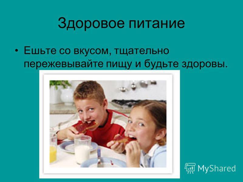 Здоровое питание Ешьте со вкусом, тщательно пережевывайте пищу и будьте здоровы.