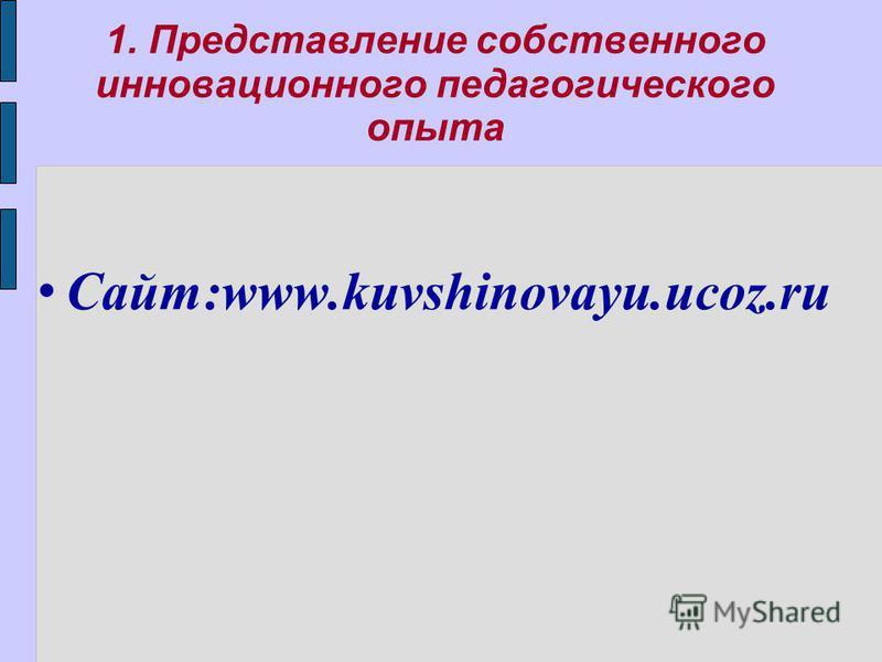 1. Представление собственного инновационного педагогического опыта Сайт:www.kuvshinovayu.ucoz.ru