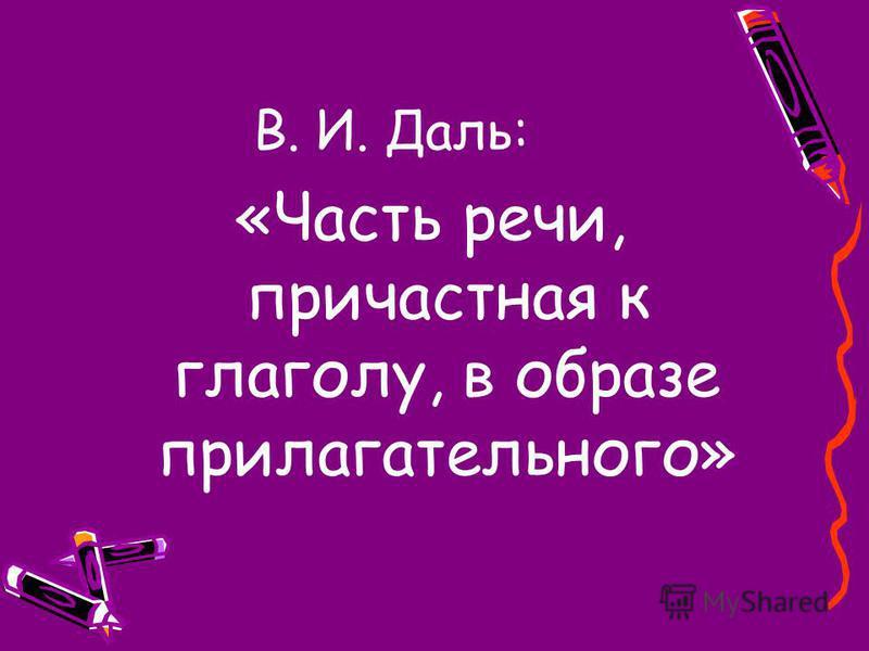 В. И. Даль: «Часть речии, причастная к глаголу, в образе прилагательного»
