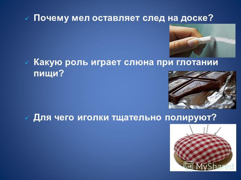 Почему мел оставляет след на доске? Какую роль играет слюна при глотании пищи? Для чего иголки тщательно полируют?