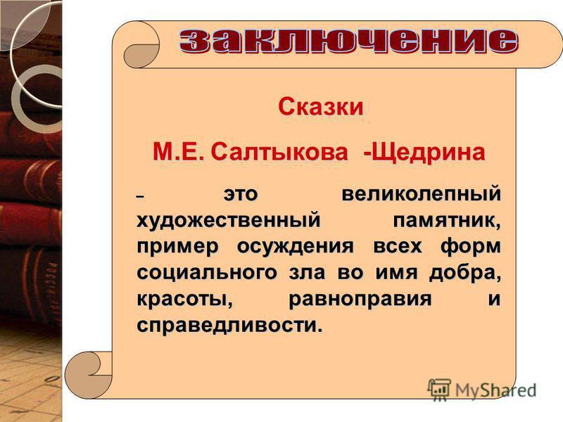 Сказки Сказки М.Е. Салтыкова -Щедрина – это великолепный художественный памятник, пример осуждения всех форм социального зла во имя добра, красоты, равноправия и справедливости.