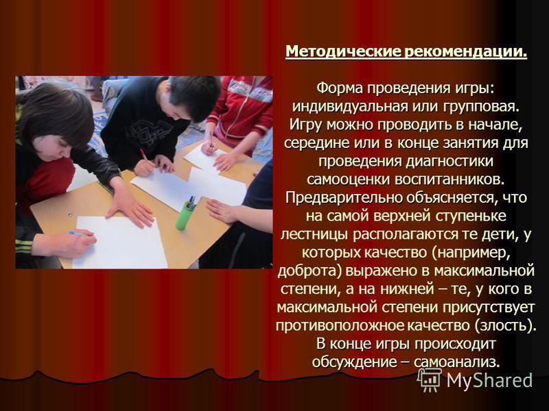 Методические рекомендации. Форма проведения игры: индивидуальная или групповая. Игру можно проводить в начале, середине или в конце занятия для проведения диагностики самооценки воспитанников. Предварительно объясняется, В конце игры происходит обсуж