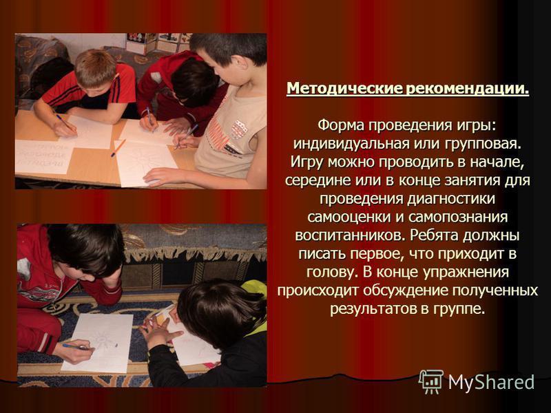 Методические рекомендации. Форма проведения игры: индивидуальная или групповая. Игру можно проводить в начале, середине или в конце занятия для проведения диагностики самооценки и самопознания воспитанников. Ребята должны писать Методические рекоменд