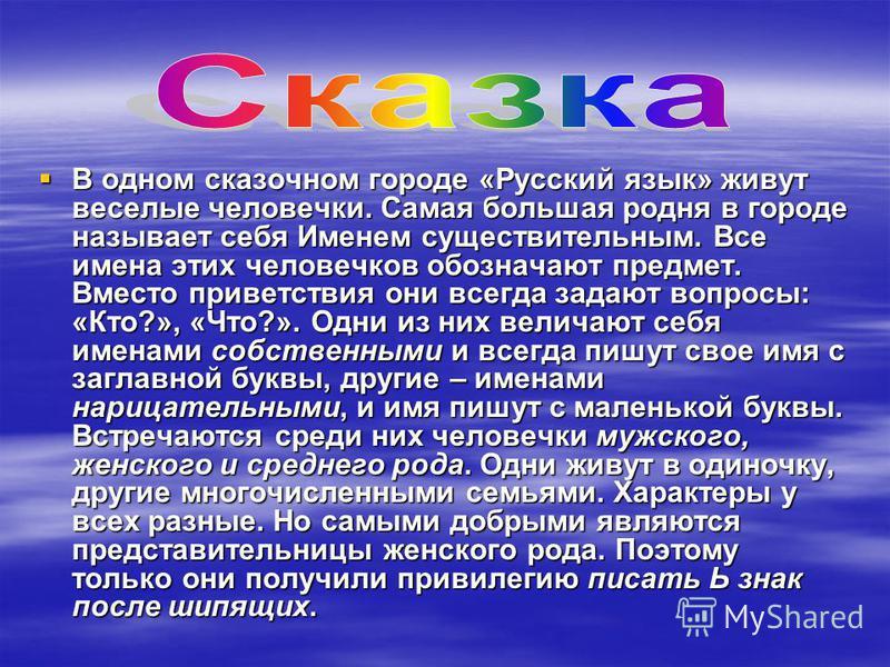 . В одном сказочном городе «Русский язык» живут веселые человечки. Самая большая родня в городе называет себя Именем существительным. Все имена этих человечков обозначают предмет. Вместо приветствия они всегда задают вопросы: «Кто?», «Что?». Одни из