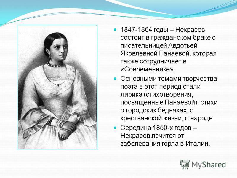 1847-1864 годы – Некрасов состоит в гражданском браке с писательницей Авдотьей Яковлевной Панаевой, которая также сотрудничает в «Современнике». Основными темами творчества поэта в этот период стали лирика (стихотворения, посвященные Панаевой), стихи