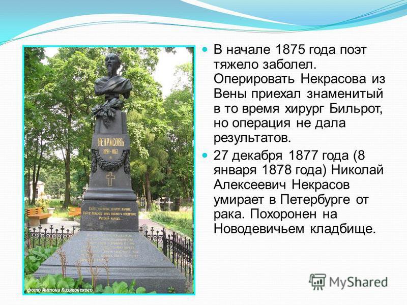 В начале 1875 года поэт тяжело заболел. Оперировать Некрасова из Вены приехал знаменитый в то время хирург Бильрот, но операция не дала результатов. 27 декабря 1877 года (8 января 1878 года) Николай Алексеевич Некрасов умирает в Петербурге от рака. П