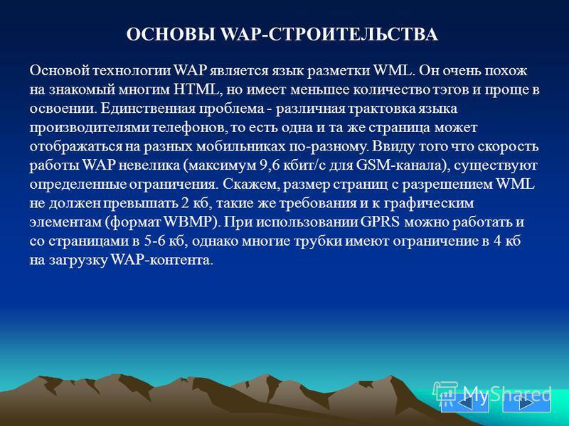 Основой технологии WAP является язык разметки WML. Он очень похож на знакомый многим HTML, но имеет меньшее количество тэгов и проще в освоении. Единственная проблема - различная трактовка языка производителями телефонов, то есть одна и та же страниц