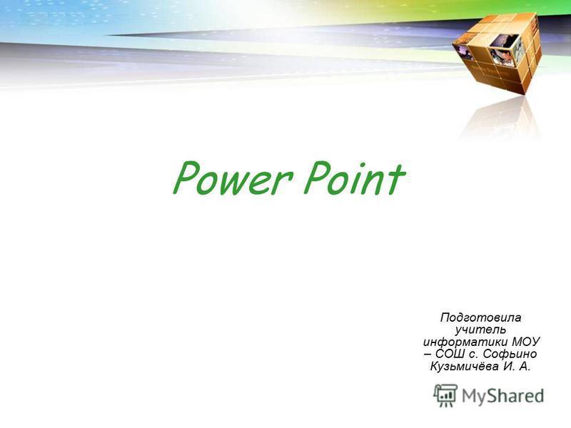 Power Point Подготовила учитель информатики МОУ – СОШ с. Софьино Кузьмичёва И. А.