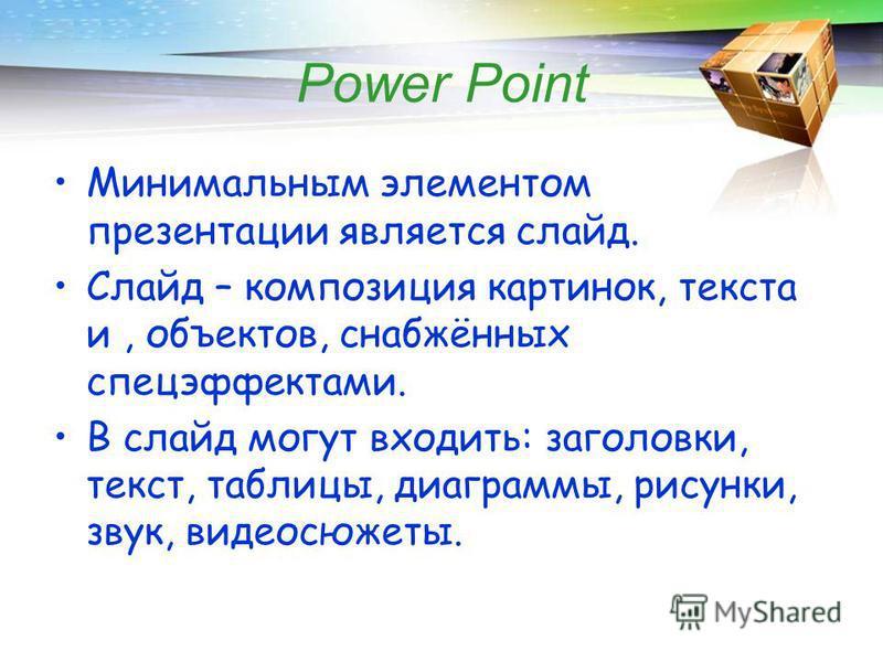 Power Point Минимальным элементом презентации является слайд. Слайд – композиция картинок, текста и, объектов, снабжённых спецэффектами. В слайд могут входить: заголовки, текст, таблицы, диаграммы, рисунки, звук, видеосюжеты.