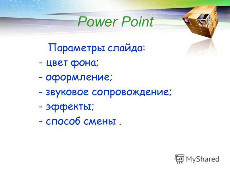 Power Point Параметры слайда: - цвет фона; - оформление; - звуковое сопровождение; - эффекты; - способ смены.